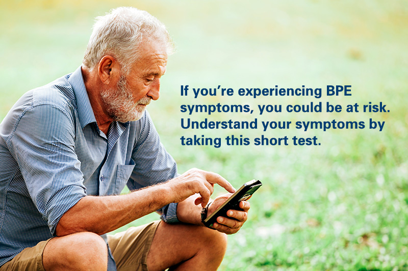 If you're experiencing BPE symptoms, you could be at risk. Understand your symptoms by taking this short test.